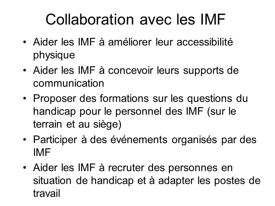 Collaboration avec les IMF Aider les IMF à améliorer leur accessibilité physique Aider les IMF à concevoir leurs supports de communication Proposer des formations sur les questions du handicap pour le personnel des IMF (sur le terrain et au siège) Participer à des événements organisés par des IMF Aider les IMF à recruter des personnes en situation de handicap et à adapter les postes de travail