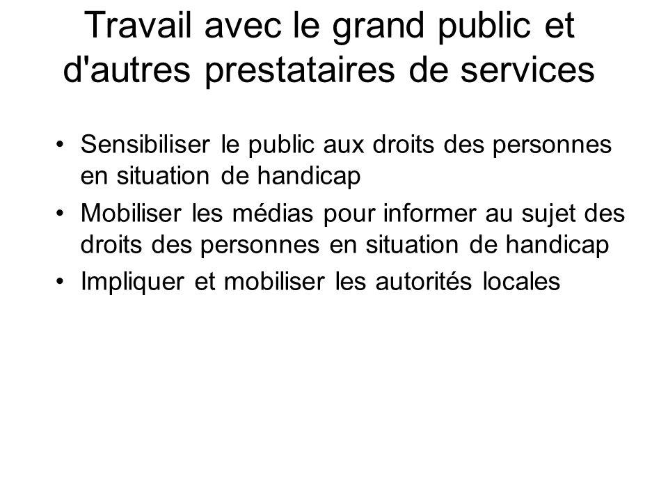 Travail avec le grand public et d'autres prestataires de services Sensibiliser le public aux droits des personnes en situation de handicap Mobiliser l
