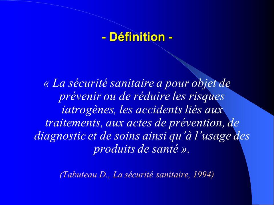- Définition - « La sécurité sanitaire a pour objet de prévenir ou de réduire les risques iatrogènes, les accidents liés aux traitements, aux actes de