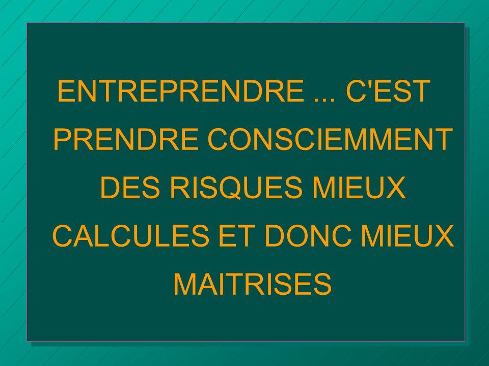 ENTREPRENDRE... C'EST PRENDRE CONSCIEMMENT DES RISQUES MIEUX CALCULES ET DONC MIEUX MAITRISES