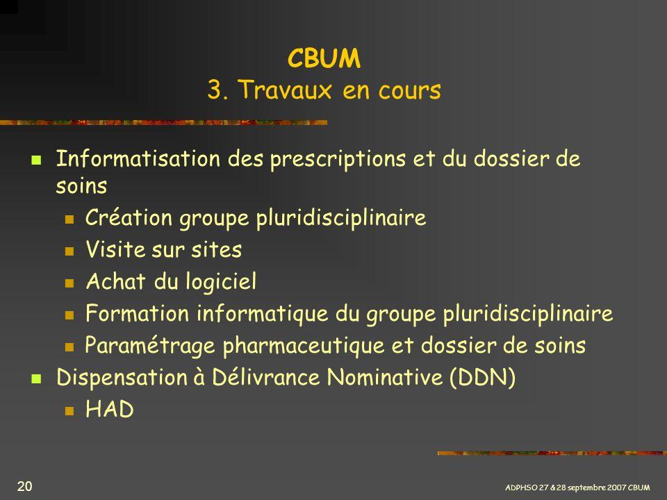 ADPHSO 27 & 28 septembre 2007 CBUM 20 CBUM 3. Travaux en cours Informatisation des prescriptions et du dossier de soins Création groupe pluridisciplin