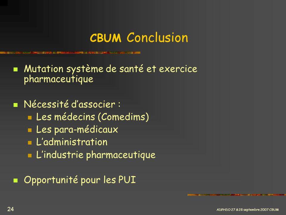 ADPHSO 27 & 28 septembre 2007 CBUM 24 CBUM Conclusion Mutation système de santé et exercice pharmaceutique Nécessité dassocier : Les médecins (Comedim