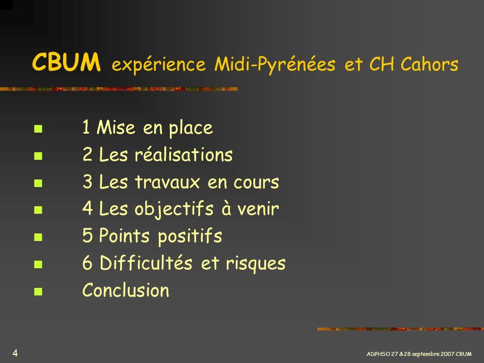 ADPHSO 27 & 28 septembre 2007 CBUM 4 CBUM expérience Midi-Pyrénées et CH Cahors 1 Mise en place 2 Les réalisations 3 Les travaux en cours 4 Les object