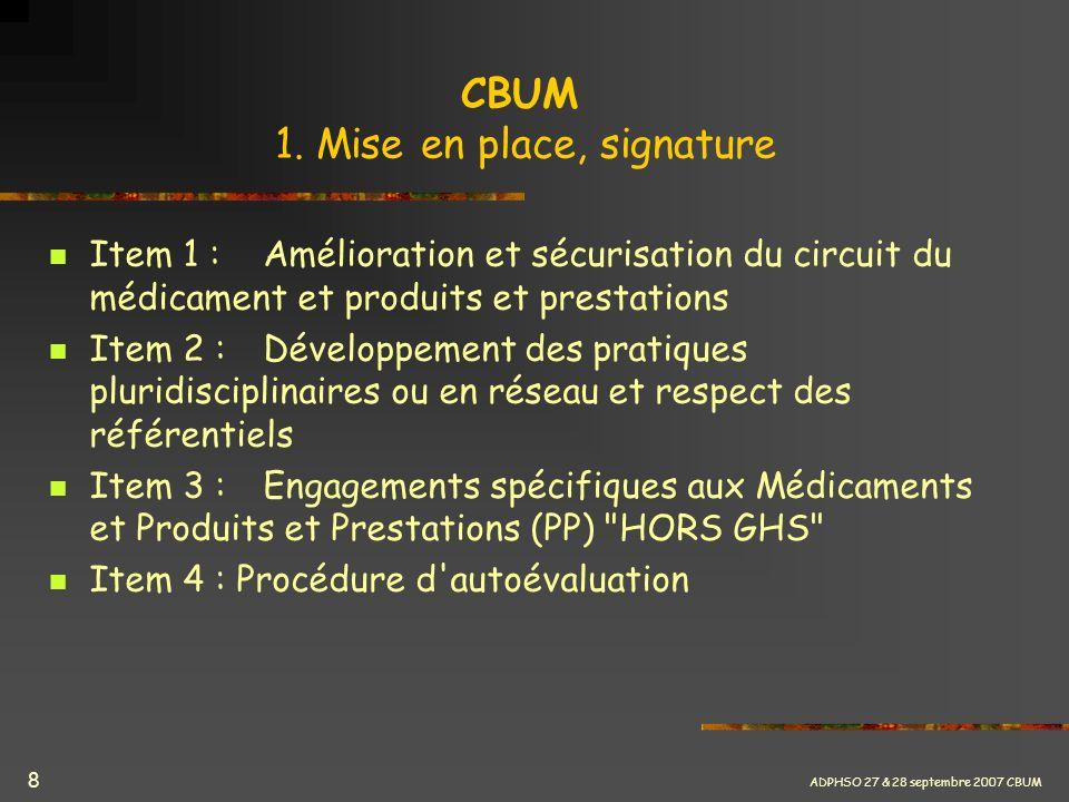 ADPHSO 27 & 28 septembre 2007 CBUM 8 CBUM 1. Mise en place, signature Item 1 :Amélioration et sécurisation du circuit du médicament et produits et pre