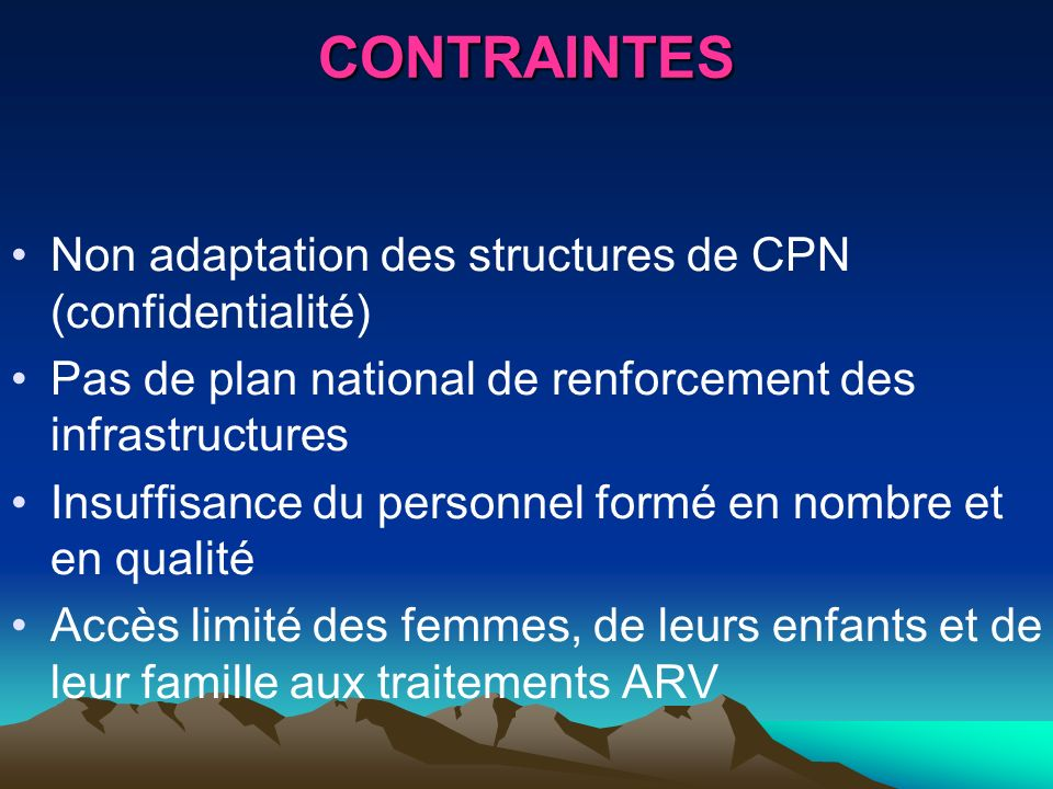 CONTRAINTES Non adaptation des structures de CPN (confidentialité) Pas de plan national de renforcement des infrastructures Insuffisance du personnel