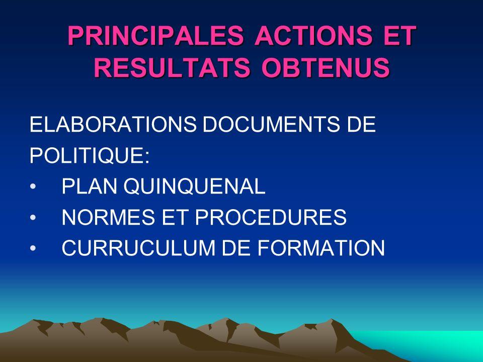 PRINCIPALES ACTIONS ET RESULTATS OBTENUS ELABORATIONS DOCUMENTS DE POLITIQUE: PLAN QUINQUENAL NORMES ET PROCEDURES CURRUCULUM DE FORMATION