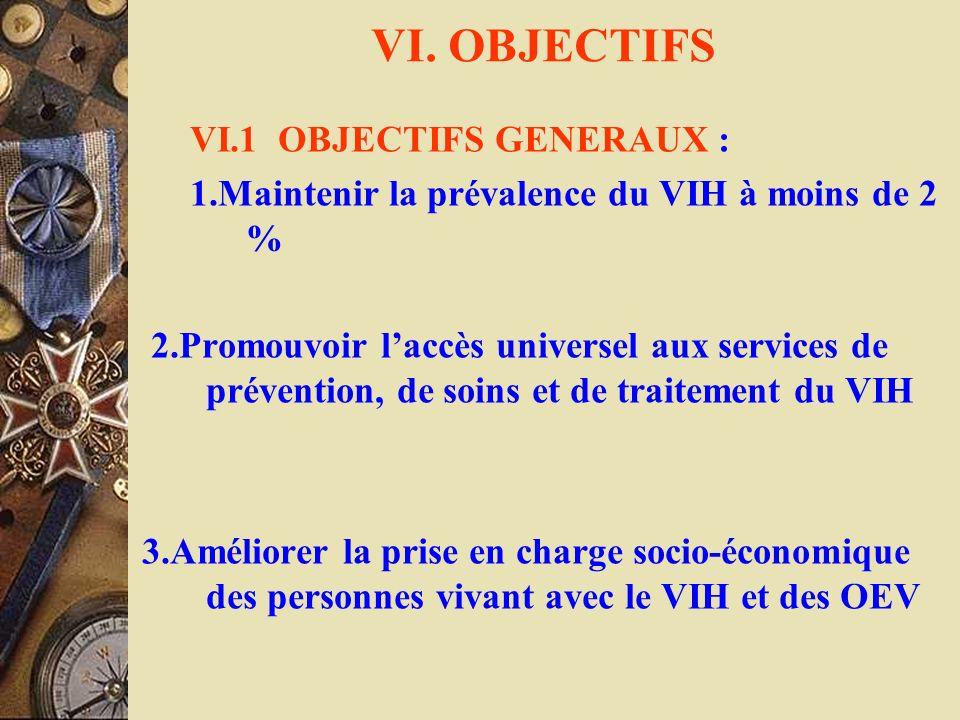 VI. OBJECTIFS VI.1 OBJECTIFS GENERAUX : 1.Maintenir la prévalence du VIH à moins de 2 % 2.Promouvoir laccès universel aux services de prévention, de s