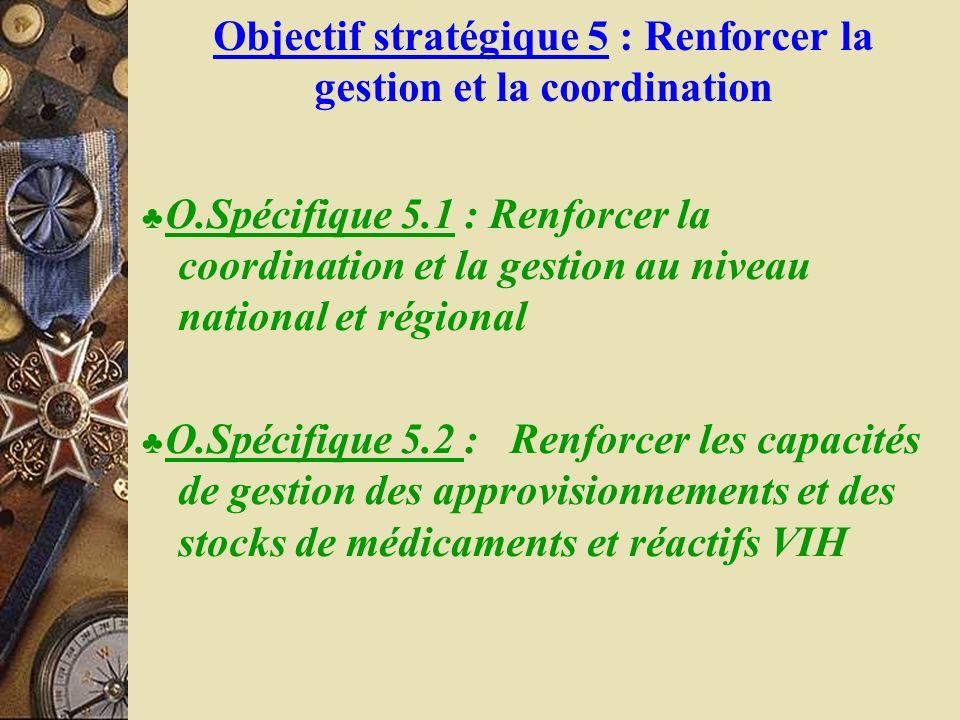 Objectif stratégique 5 : Renforcer la gestion et la coordination O.Spécifique 5.1 : Renforcer la coordination et la gestion au niveau national et régi