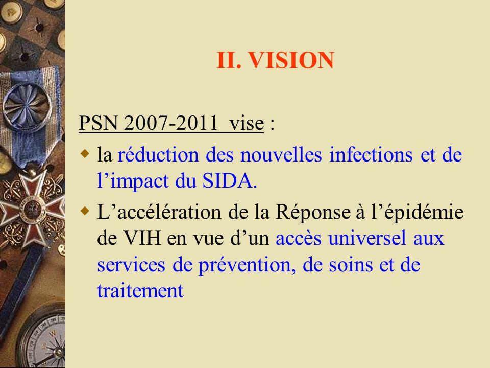 II. VISION PSN 2007-2011 vise : la réduction des nouvelles infections et de limpact du SIDA. Laccélération de la Réponse à lépidémie de VIH en vue dun