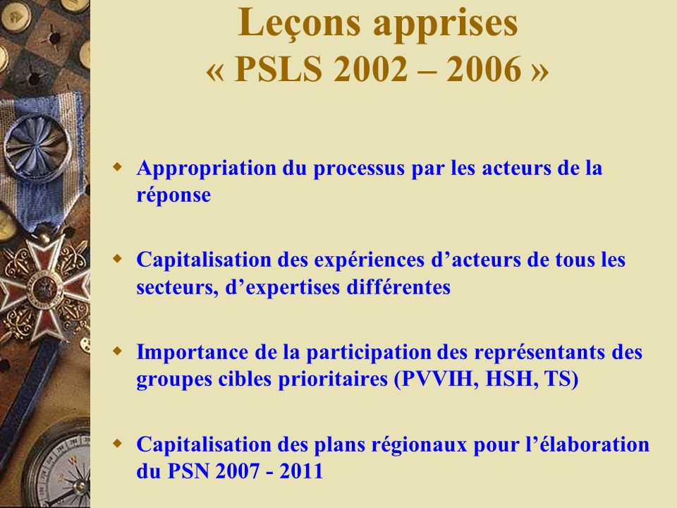 Leçons apprises « PSLS 2002 – 2006 » Appropriation du processus par les acteurs de la réponse Capitalisation des expériences dacteurs de tous les sect