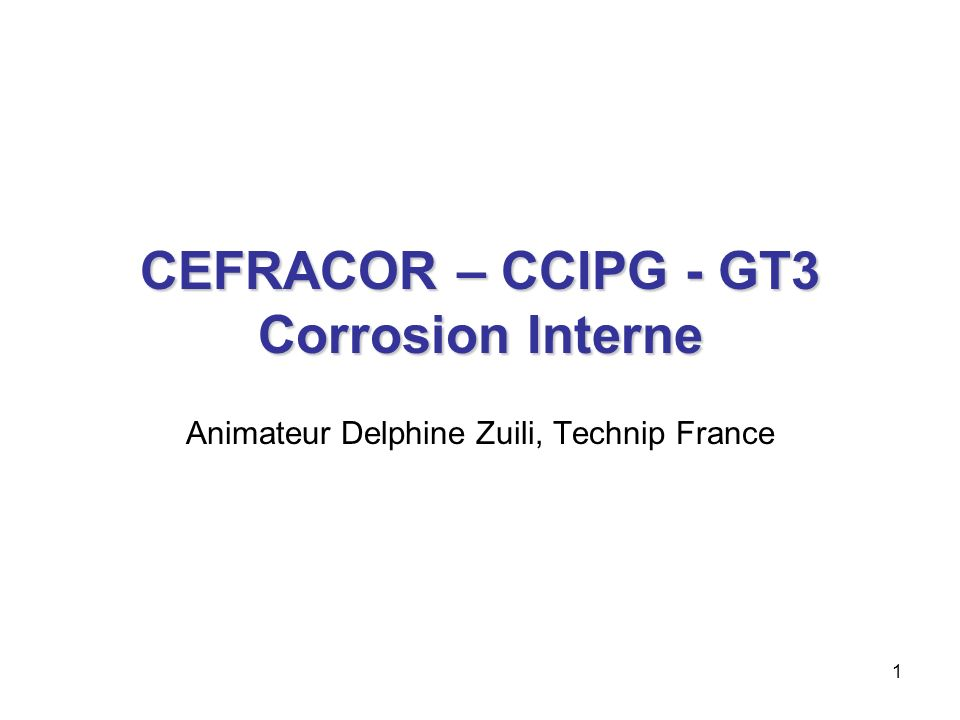 1 CEFRACOR – CCIPG - GT3 Corrosion Interne Animateur Delphine Zuili, Technip France