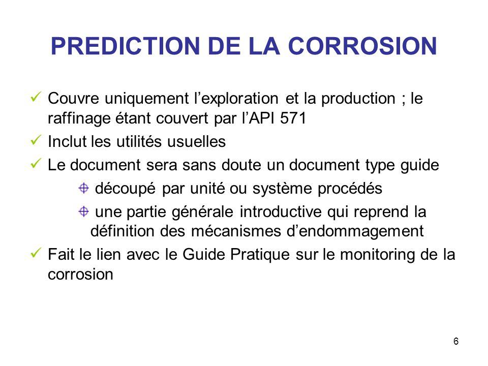 6 PREDICTION DE LA CORROSION Couvre uniquement lexploration et la production ; le raffinage étant couvert par lAPI 571 Inclut les utilités usuelles Le