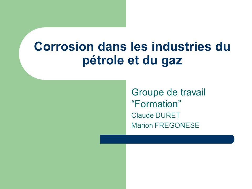 Corrosion dans les industries du pétrole et du gaz Groupe de travail Formation Claude DURET Marion FREGONESE