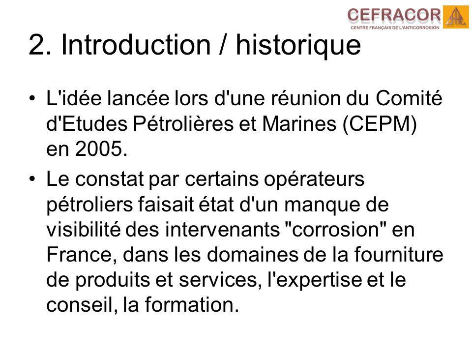 2. Introduction / historique L'idée lancée lors d'une réunion du Comité d'Etudes Pétrolières et Marines (CEPM) en 2005. Le constat par certains opérat