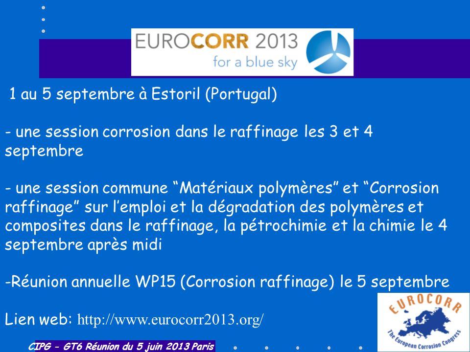 CIPG - GT6 Réunion du 5 juin 2013 Paris Eurocorr 2013 1 au 5 septembre à Estoril (Portugal) - une session corrosion dans le raffinage les 3 et 4 septe