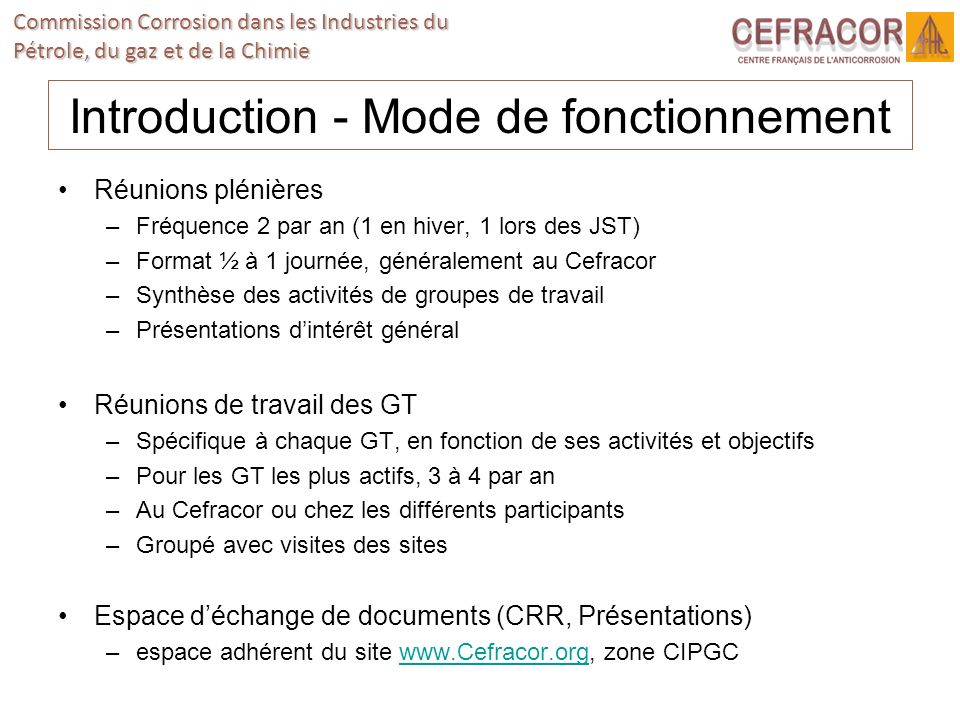 Commission Corrosion dans les Industries du Pétrole, du gaz et de la Chimie Introduction - Mode de fonctionnement Réunions plénières –Fréquence 2 par