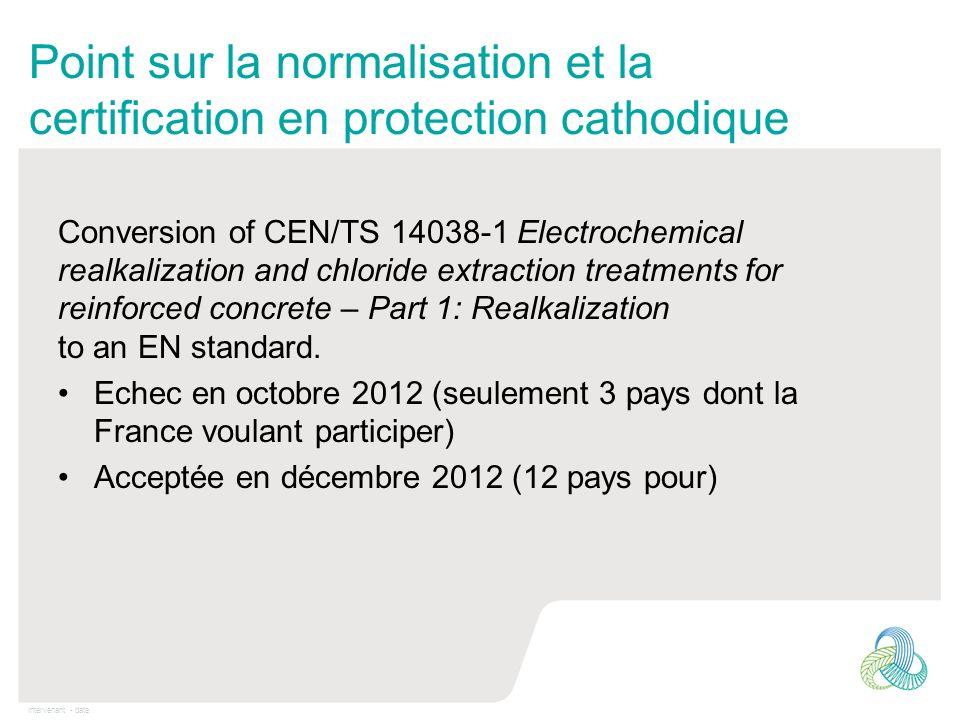 Intervenant - date Point sur la normalisation et la certification en protection cathodique Le projet de certification en PC a été relancé en 2012 avec la création dun groupe chargé de la formation (LMDC, CCTA, Concrete).