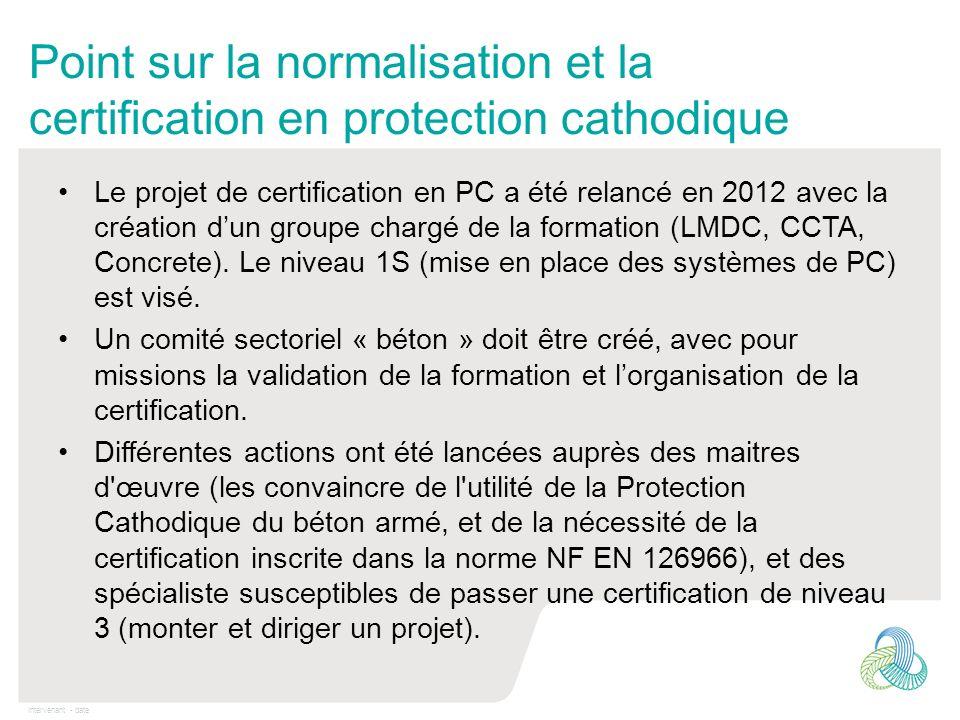 Intervenant - date Point sur la normalisation et la certification en protection cathodique Le projet de certification en PC a été relancé en 2012 avec
