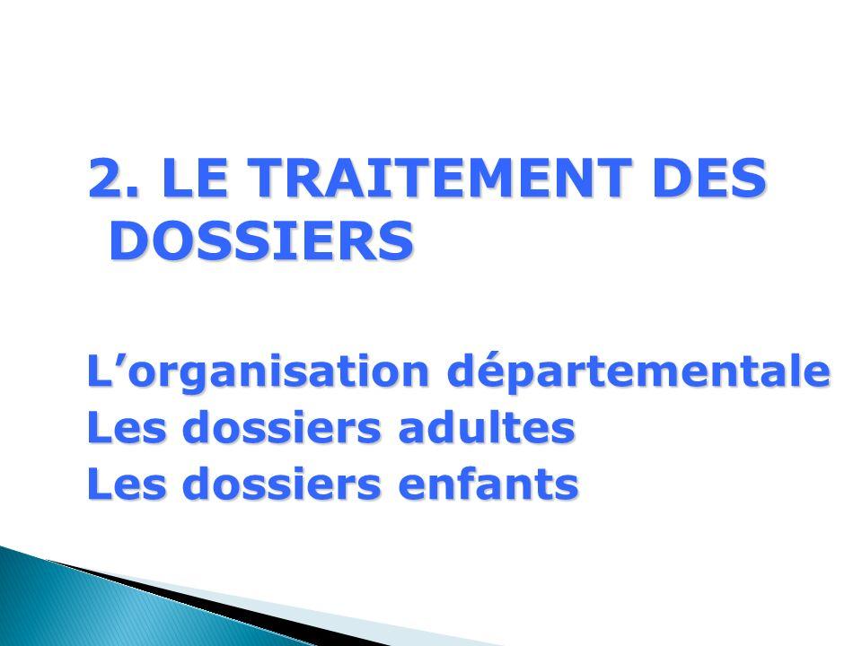 2. LE TRAITEMENT DES DOSSIERS Lorganisation départementale Les dossiers adultes Les dossiers enfants