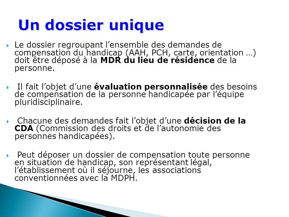 Un dossier unique Le dossier regroupant lensemble des demandes de compensation du handicap (AAH, PCH, carte, orientation …) doit être déposé à la MDR