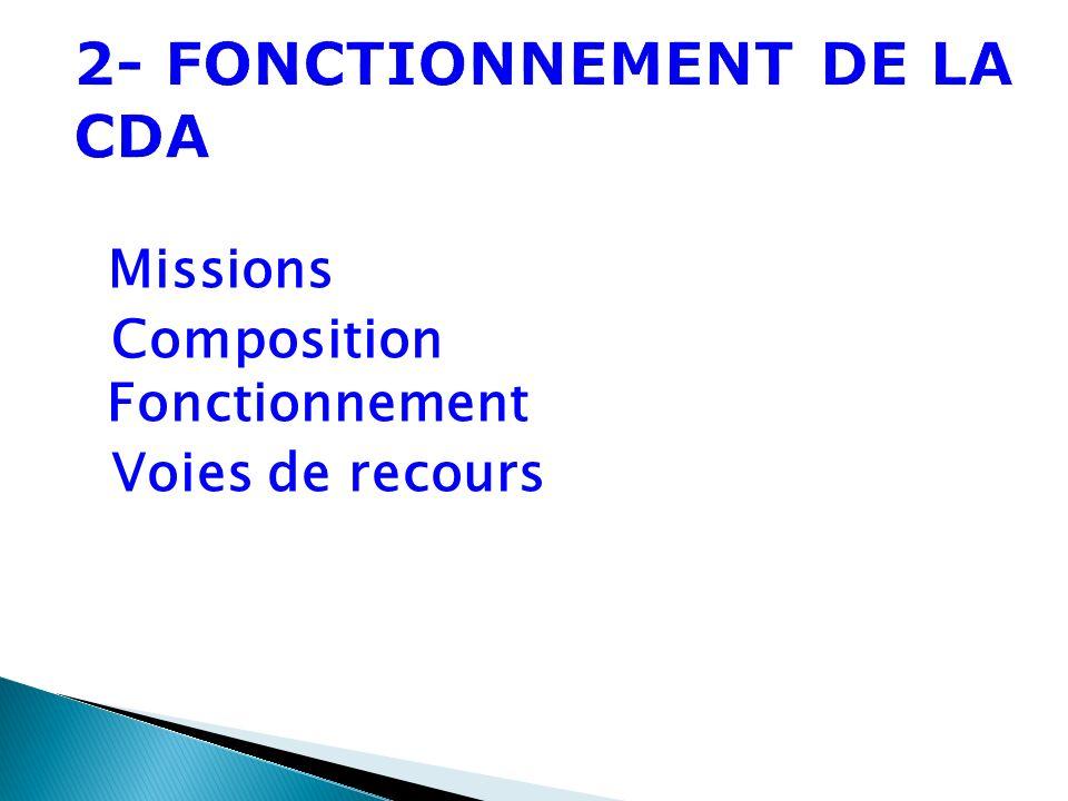 2- FONCTIONNEMENT DE LA CDA Missions Composition Fonctionnement Voies de recours