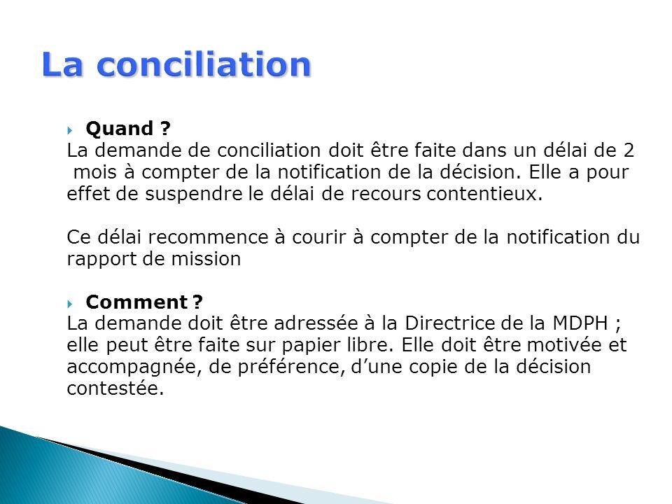 La conciliation Quand ? La demande de conciliation doit être faite dans un délai de 2 mois à compter de la notification de la décision. Elle a pour ef