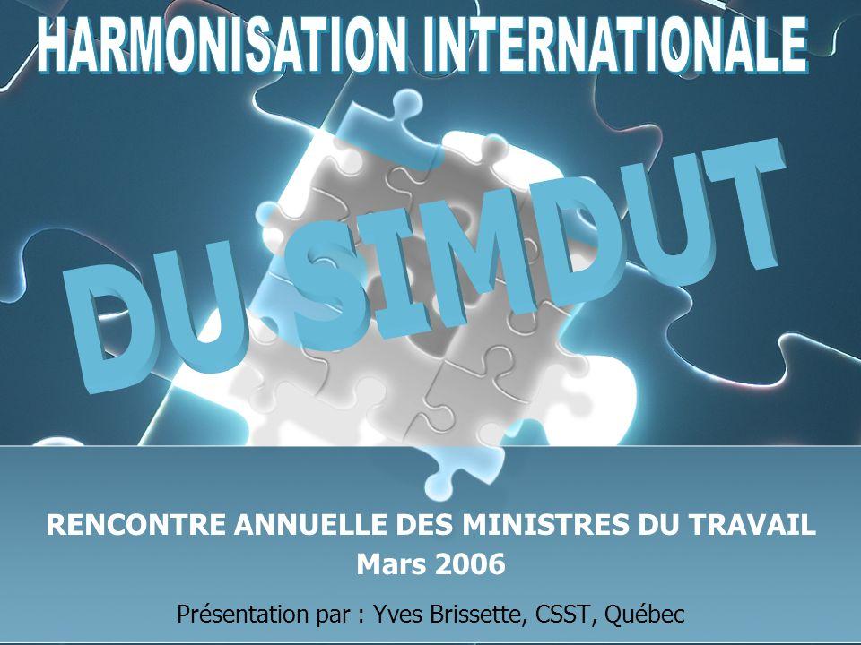 Rencontre annuelle des ministres du Travail – Mars 2006 / Présentation par : Yves Brissette, CSST, Québec 22 Harmonisation internationale Travaux canadiens Volet provincial / territorial Accord de principe de lACALO - 2005 Travaux coordonnés par le Québec pour lACALO – depuis octobre Document de travail sur les modifications à apporter au modèle de règlement sur le SIMDUT - 2006 Adoption par lACALO du modèle de règlement sur le SIMDUT - 2007