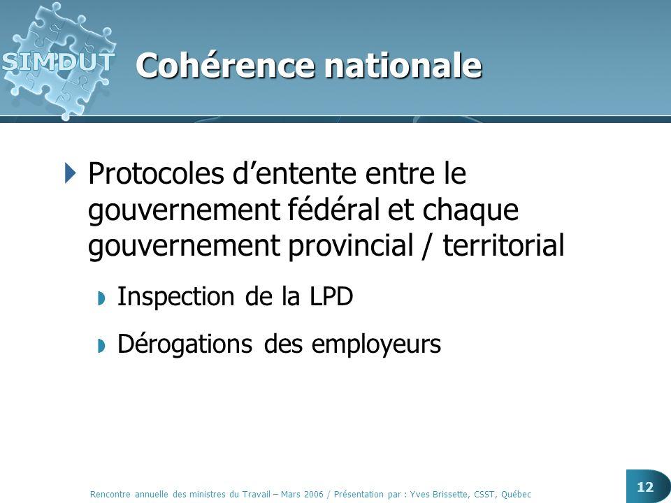 Rencontre annuelle des ministres du Travail – Mars 2006 / Présentation par : Yves Brissette, CSST, Québec 12 Cohérence nationale Protocoles dentente e
