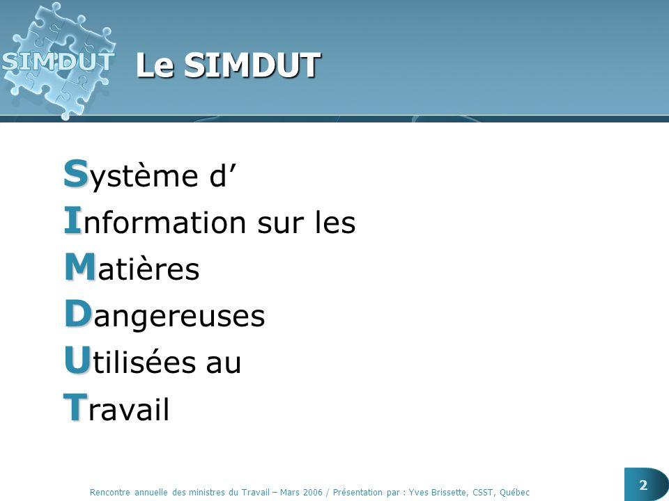 Rencontre annuelle des ministres du Travail – Mars 2006 / Présentation par : Yves Brissette, CSST, Québec 2 Le SIMDUT S S ystème d I I nformation sur