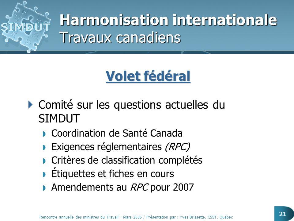 Rencontre annuelle des ministres du Travail – Mars 2006 / Présentation par : Yves Brissette, CSST, Québec 21 Harmonisation internationale Travaux cana