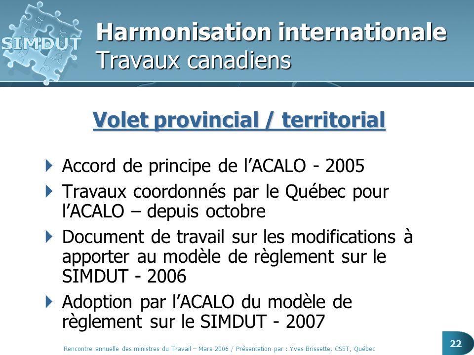 Rencontre annuelle des ministres du Travail – Mars 2006 / Présentation par : Yves Brissette, CSST, Québec 22 Harmonisation internationale Travaux cana