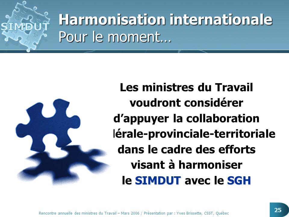 Rencontre annuelle des ministres du Travail – Mars 2006 / Présentation par : Yves Brissette, CSST, Québec 25 Les ministres du Travail voudront considé