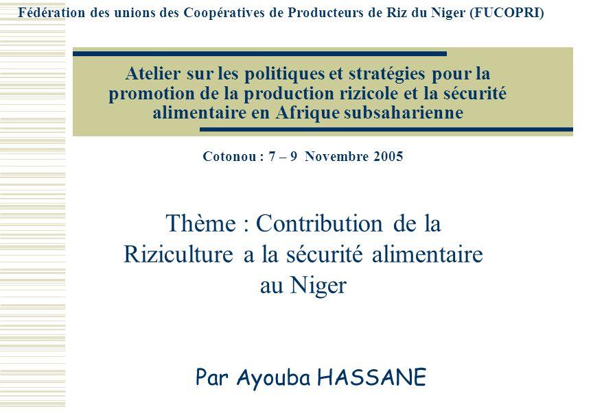 Atelier sur les politiques et stratégies pour la promotion de la production rizicole et la sécurité alimentaire en Afrique subsaharienne Cotonou : 7 – 9 Novembre 2005 Thème : Contribution de la Riziculture a la sécurité alimentaire au Niger Par Ayouba HASSANE Fédération des unions des Coopératives de Producteurs de Riz du Niger (FUCOPRI)