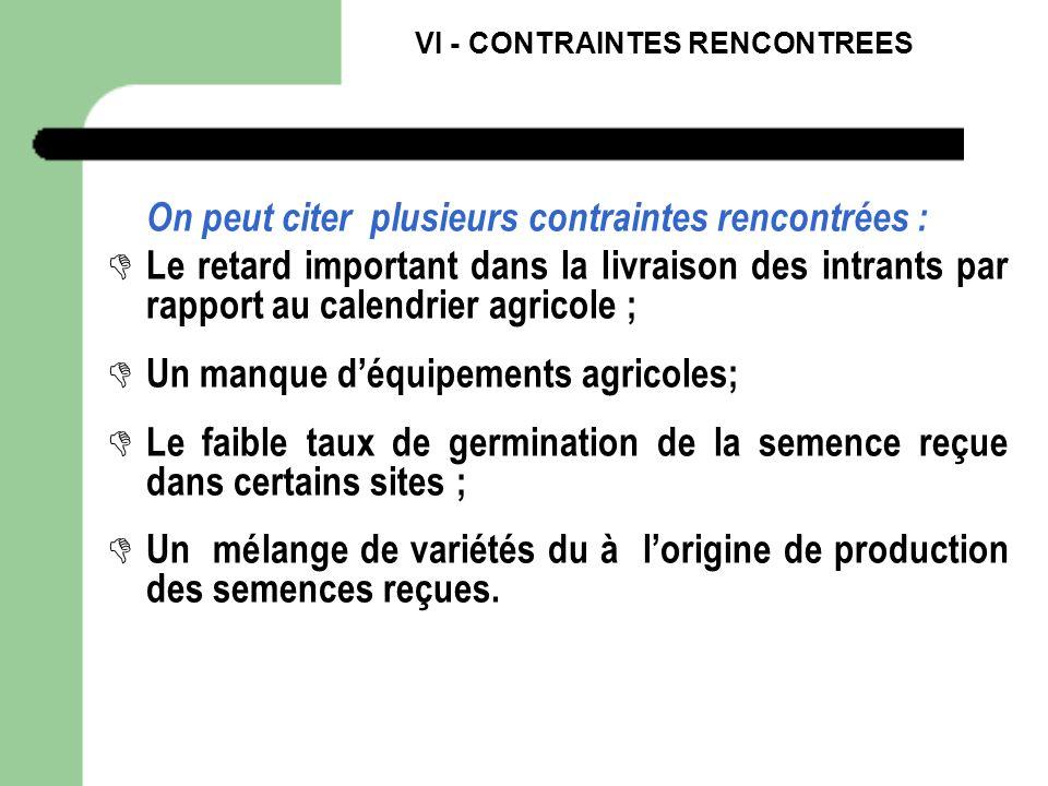 VI - CONTRAINTES RENCONTREES On peut citer plusieurs contraintes rencontrées : Le retard important dans la livraison des intrants par rapport au calen