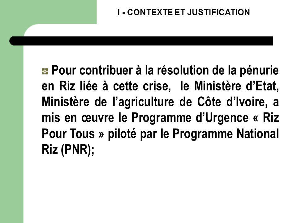 I - CONTEXTE ET JUSTIFICATION Pour contribuer à la résolution de la pénurie en Riz liée à cette crise, le Ministère dEtat, Ministère de lagriculture d
