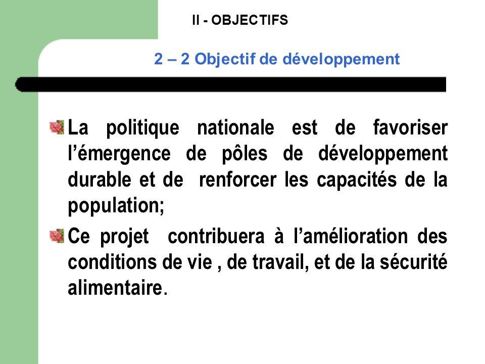 II - OBJECTIFS 2 – 2 Objectif de développement La politique nationale est de favoriser lémergence de pôles de développement durable et de renforcer le