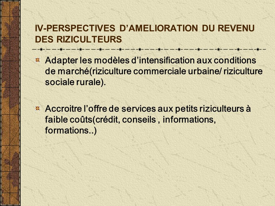 IV-PERSPECTIVES DAMELIORATION DU REVENU DES RIZICULTEURS Adapter les modèles dintensification aux conditions de marché(riziculture commerciale urbaine/ riziculture sociale rurale).