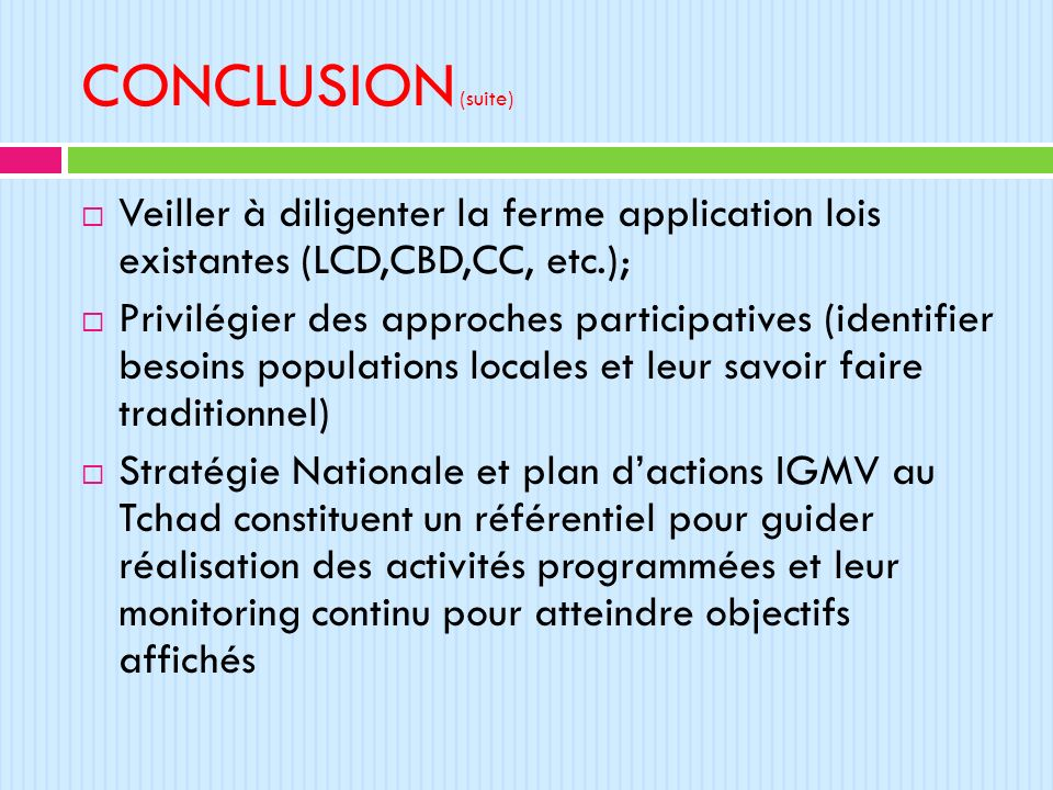 CONCLUSION (suite) Veiller à diligenter la ferme application lois existantes (LCD,CBD,CC, etc.); Privilégier des approches participatives (identifier
