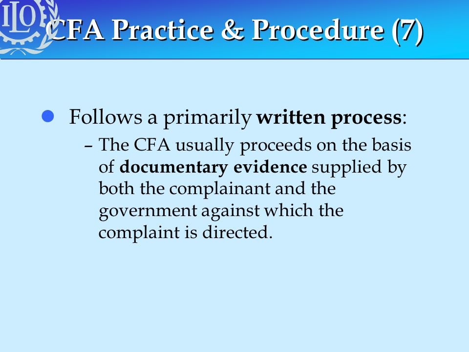 CFA Practice & Procedure (7) lFollows a primarily written process : –The CFA usually proceeds on the basis of documentary evidence supplied by both th