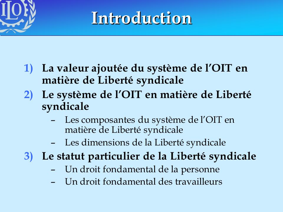 Introduction 1) La valeur ajoutée du système de lOIT en matière de Liberté syndicale 2)Le système de lOIT en matière de Liberté syndicale –Les composa