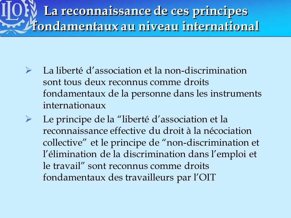 La reconnaissance de ces principes fondamentaux au niveau international La liberté dassociation et la non-discrimination sont tous deux reconnus comme