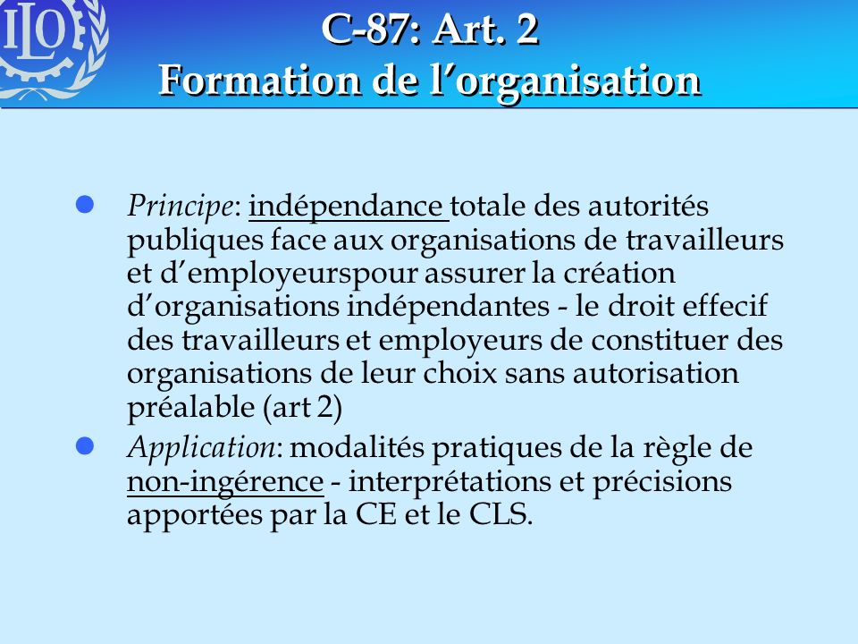 C-87: Art. 2 Formation de lorganisation l Principe : indépendance totale des autorités publiques face aux organisations de travailleurs et demployeurs