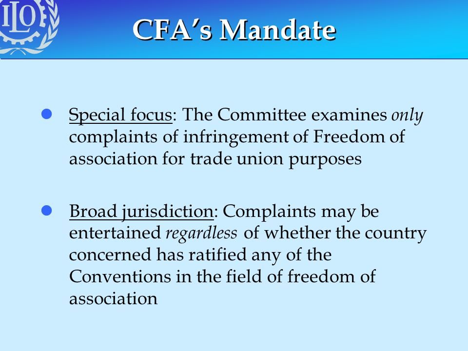 CFAs Mandate lSpecial focus: The Committee examines only complaints of infringement of Freedom of association for trade union purposes lBroad jurisdic
