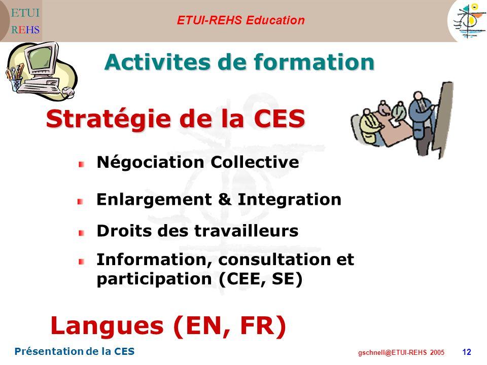 ETUI-REHS Education gschnell@ETUI-REHS 2005 Présentation de la CES 12 Activites de formation Langues (EN, FR) Droits des travailleurs Négociation Collective Enlargement & Integration Stratégie de la CES Information, consultation et participation (CEE, SE)