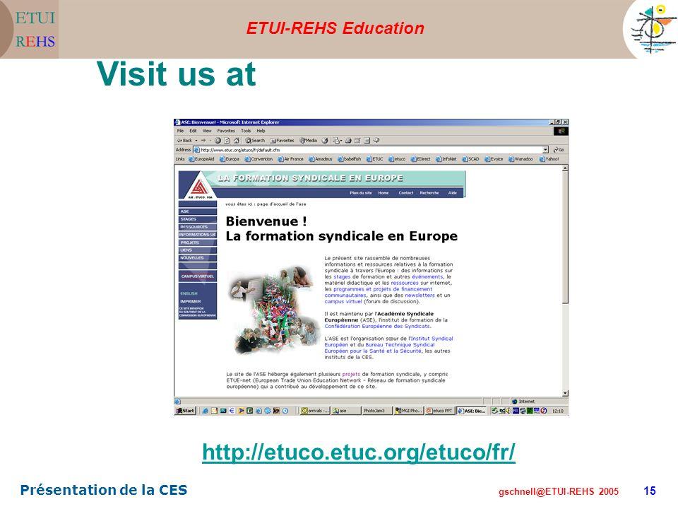 ETUI-REHS Education gschnell@ETUI-REHS 2005 Présentation de la CES 15 Visit us at... http://etuco.etuc.org/etuco/fr/