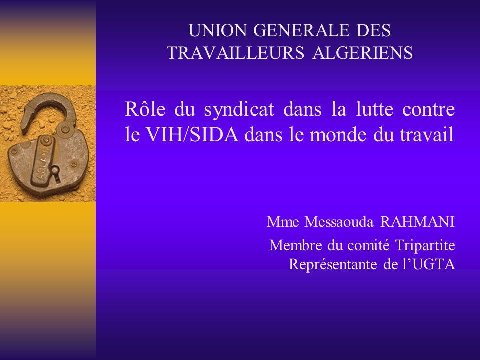 UNION GENERALE DES TRAVAILLEURS ALGERIENS Rôle du syndicat dans la lutte contre le VIH/SIDA dans le monde du travail Mme Messaouda RAHMANI Membre du comité Tripartite Représentante de lUGTA
