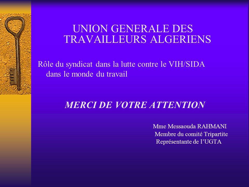 UNION GENERALE DES TRAVAILLEURS ALGERIENS Rôle du syndicat dans la lutte contre le VIH/SIDA dans le monde du travail MERCI DE VOTRE ATTENTION Mme Messaouda RAHMANI Membre du comité Tripartite Représentante de lUGTA