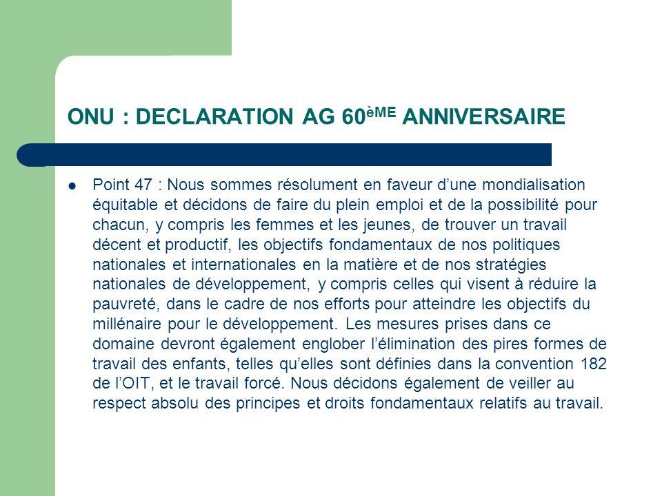 ONU : DECLARATION AG 60 èME ANNIVERSAIRE Point 47 : Nous sommes résolument en faveur dune mondialisation équitable et décidons de faire du plein emplo