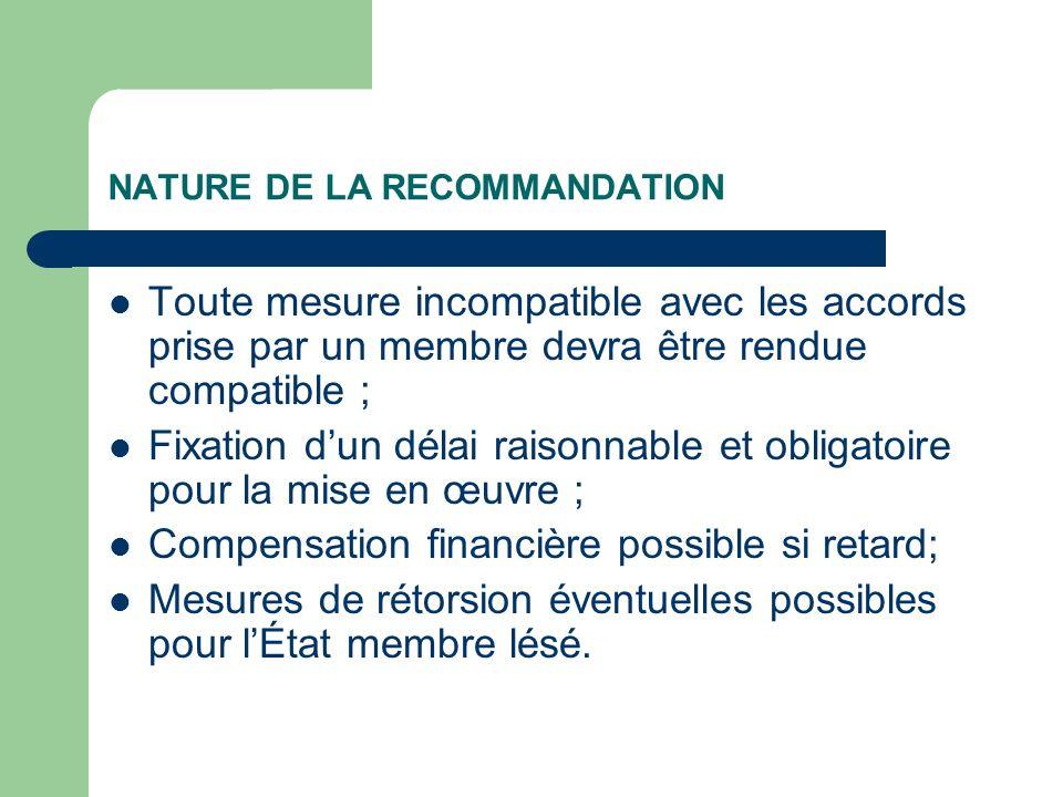 NATURE DE LA RECOMMANDATION Toute mesure incompatible avec les accords prise par un membre devra être rendue compatible ; Fixation dun délai raisonnab