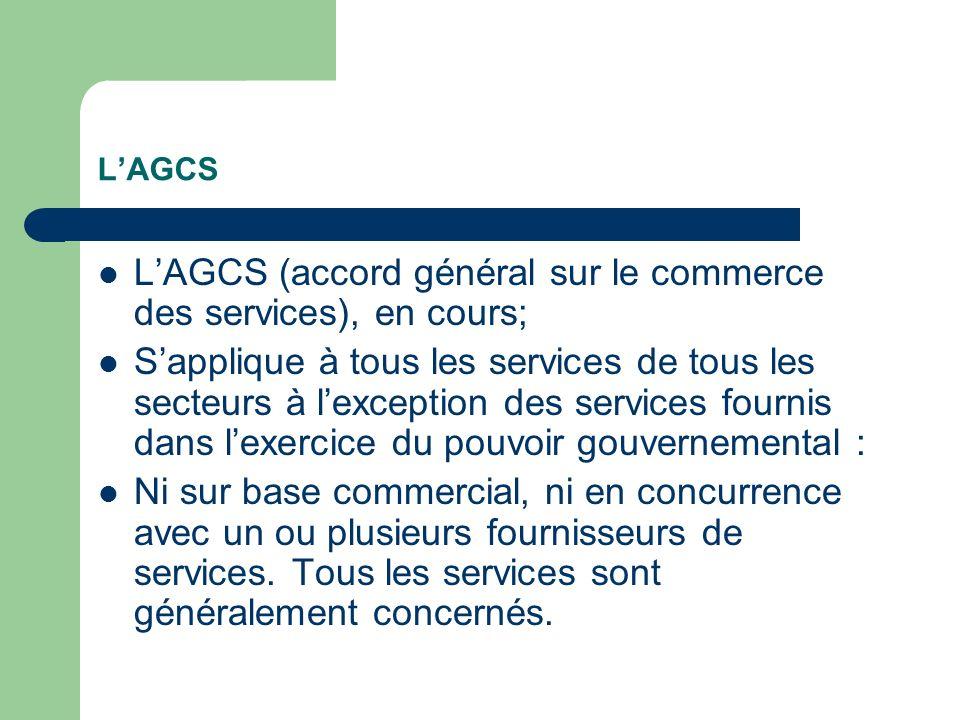 LAGCS LAGCS (accord général sur le commerce des services), en cours; Sapplique à tous les services de tous les secteurs à lexception des services fournis dans lexercice du pouvoir gouvernemental : Ni sur base commercial, ni en concurrence avec un ou plusieurs fournisseurs de services.